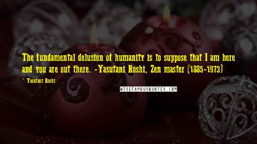 Yasutani Roshi quotes: The fundamental delusion of humanity is to suppose that I am here and you are out there. -Yasutani Roshi, Zen master (1885-1973)