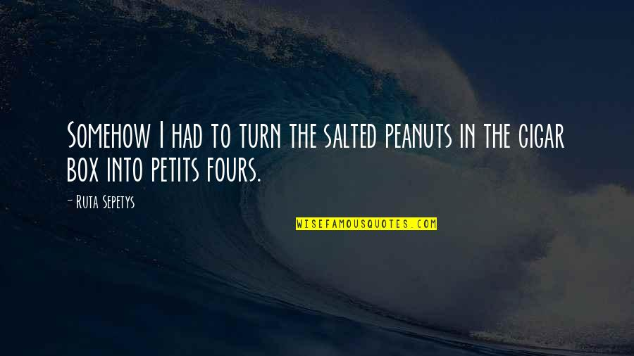 Yays Quotes By Ruta Sepetys: Somehow I had to turn the salted peanuts