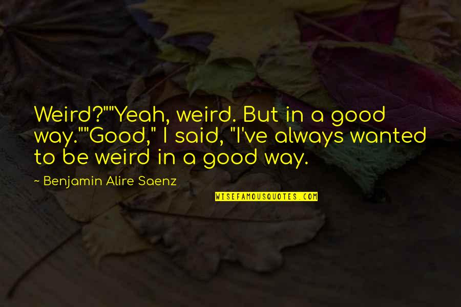 """Yeah I'm Weird Quotes By Benjamin Alire Saenz: Weird?""""""""Yeah, weird. But in a good way.""""""""Good,"""" I"""