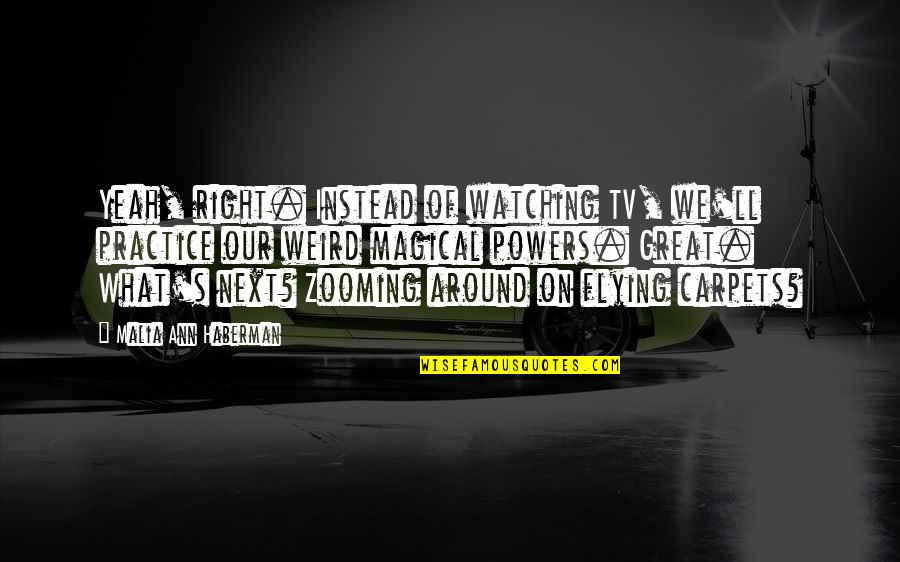 Yeah I'm Weird Quotes By Malia Ann Haberman: Yeah, right. Instead of watching TV, we'll practice