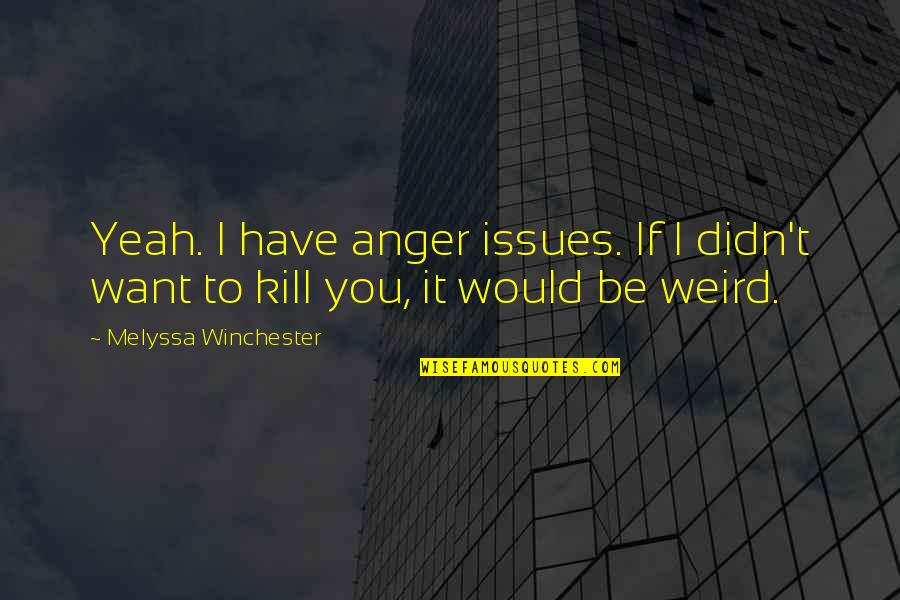 Yeah I'm Weird Quotes By Melyssa Winchester: Yeah. I have anger issues. If I didn't