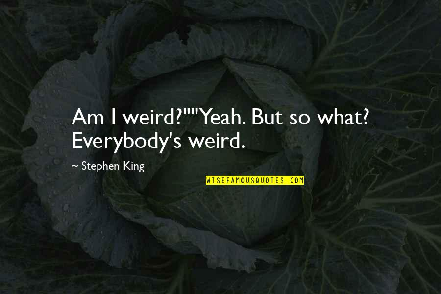 """Yeah I'm Weird Quotes By Stephen King: Am I weird?""""""""Yeah. But so what? Everybody's weird."""