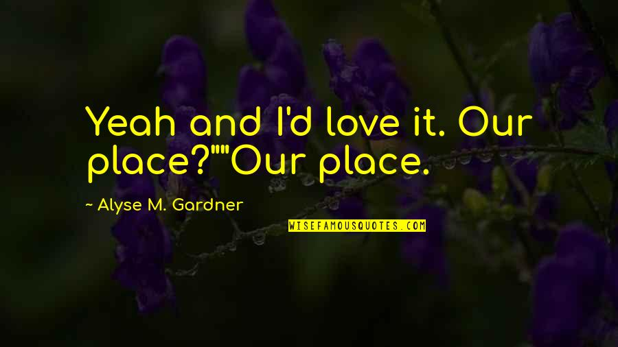 """Yeah Quotes By Alyse M. Gardner: Yeah and I'd love it. Our place?""""""""Our place."""