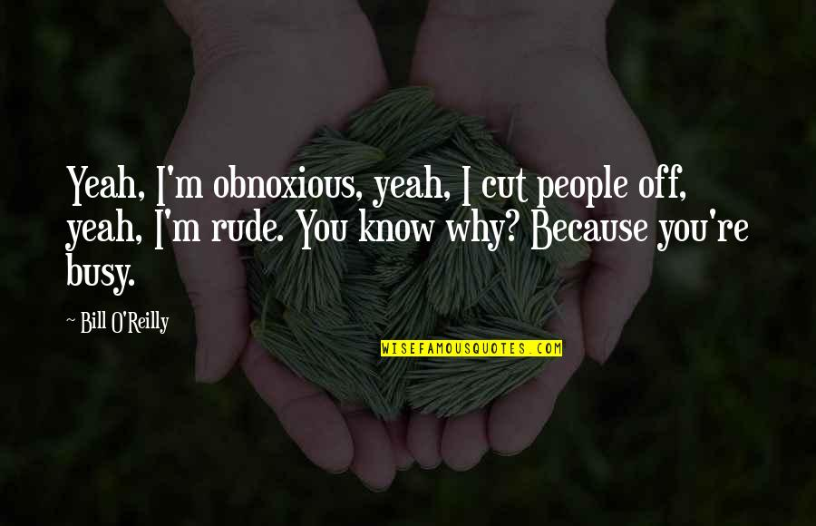Yeah Quotes By Bill O'Reilly: Yeah, I'm obnoxious, yeah, I cut people off,