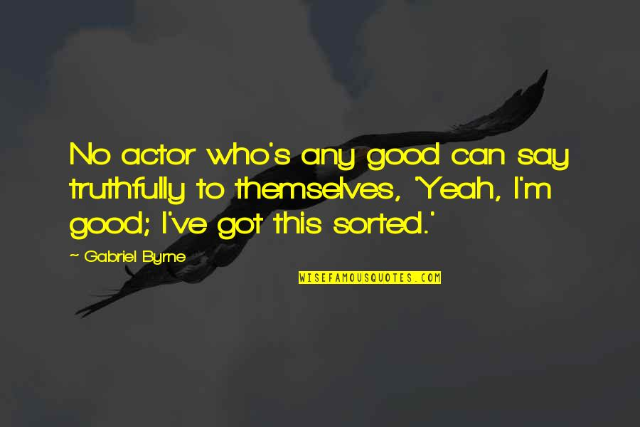 Yeah Quotes By Gabriel Byrne: No actor who's any good can say truthfully