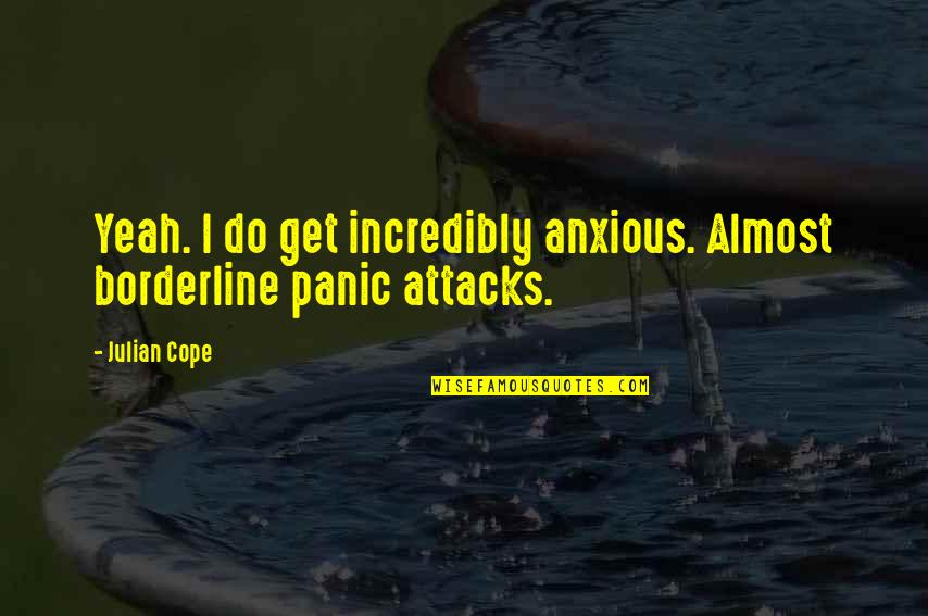 Yeah Quotes By Julian Cope: Yeah. I do get incredibly anxious. Almost borderline
