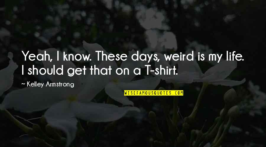 Yeah Quotes By Kelley Armstrong: Yeah, I know. These days, weird is my