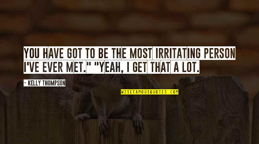 Yeah Quotes By Kelly Thompson: You have got to be the most irritating