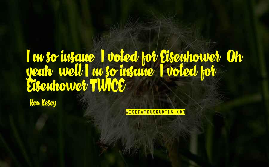 Yeah Quotes By Ken Kesey: I'm so insane, I voted for Eisenhower. Oh
