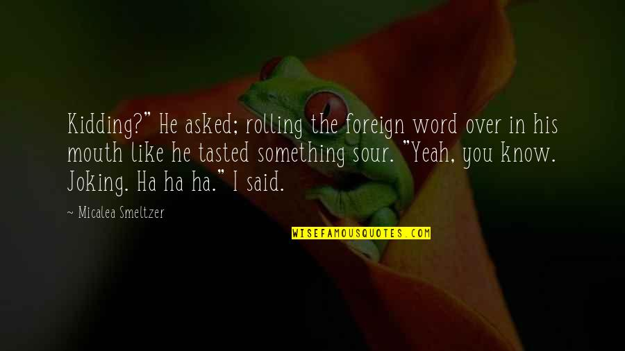 """Yeah Quotes By Micalea Smeltzer: Kidding?"""" He asked; rolling the foreign word over"""