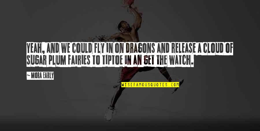 Yeah Quotes By Mora Early: Yeah, and we could fly in on dragons