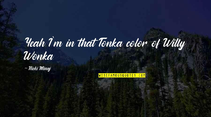 Yeah Quotes By Nicki Minaj: Yeah I'm in that Tonka color of Willy
