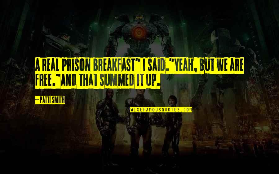 """Yeah Quotes By Patti Smith: A real prison breakfast"""" I said.""""Yeah, but we"""