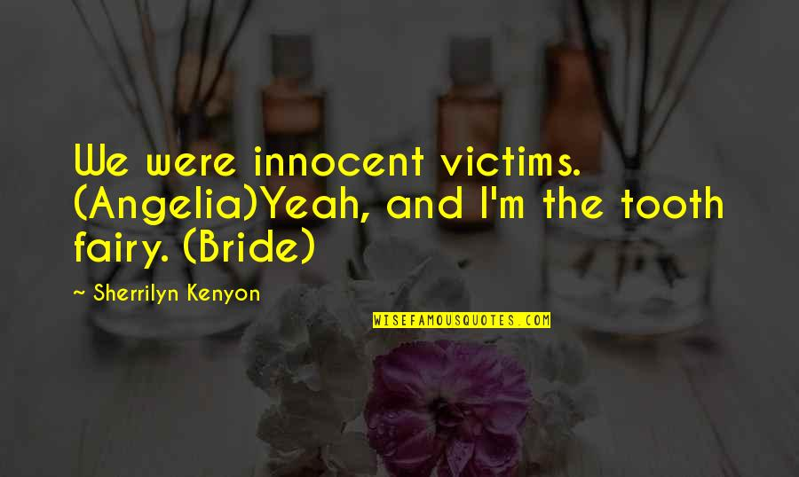 Yeah Quotes By Sherrilyn Kenyon: We were innocent victims. (Angelia)Yeah, and I'm the