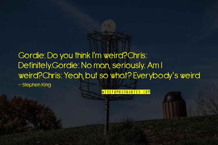 Yeah Quotes By Stephen King: Gordie: Do you think I'm weird?Chris: Definitely.Gordie: No