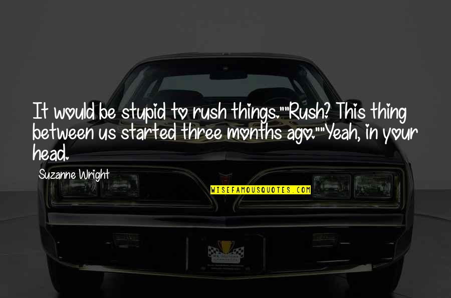 """Yeah Quotes By Suzanne Wright: It would be stupid to rush things.""""""""Rush? This"""