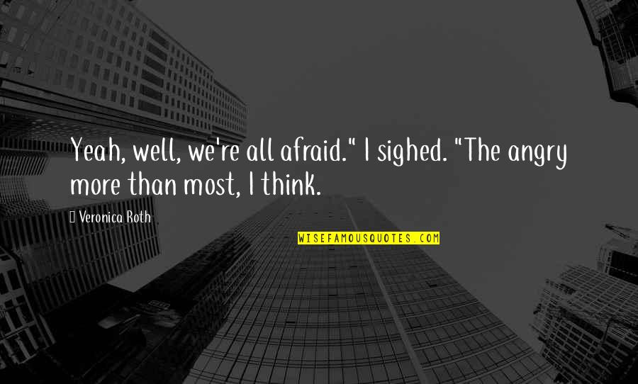 """Yeah Quotes By Veronica Roth: Yeah, well, we're all afraid."""" I sighed. """"The"""