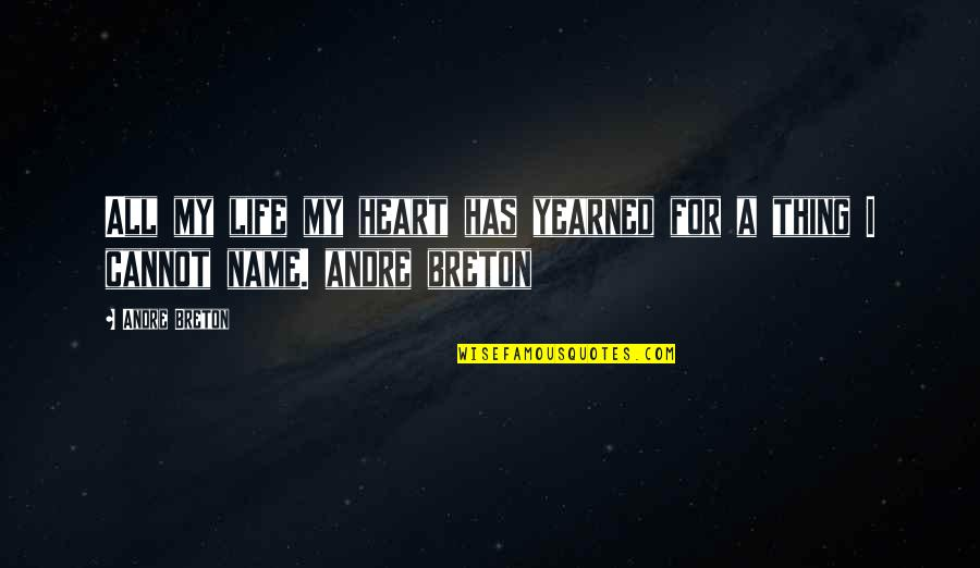Yearned Quotes By Andre Breton: All my life my heart has yearned for
