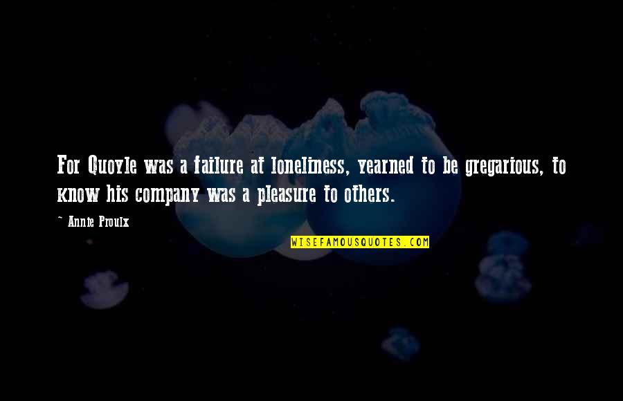 Yearned Quotes By Annie Proulx: For Quoyle was a failure at loneliness, yearned