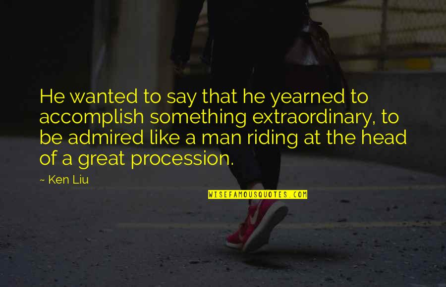 Yearned Quotes By Ken Liu: He wanted to say that he yearned to