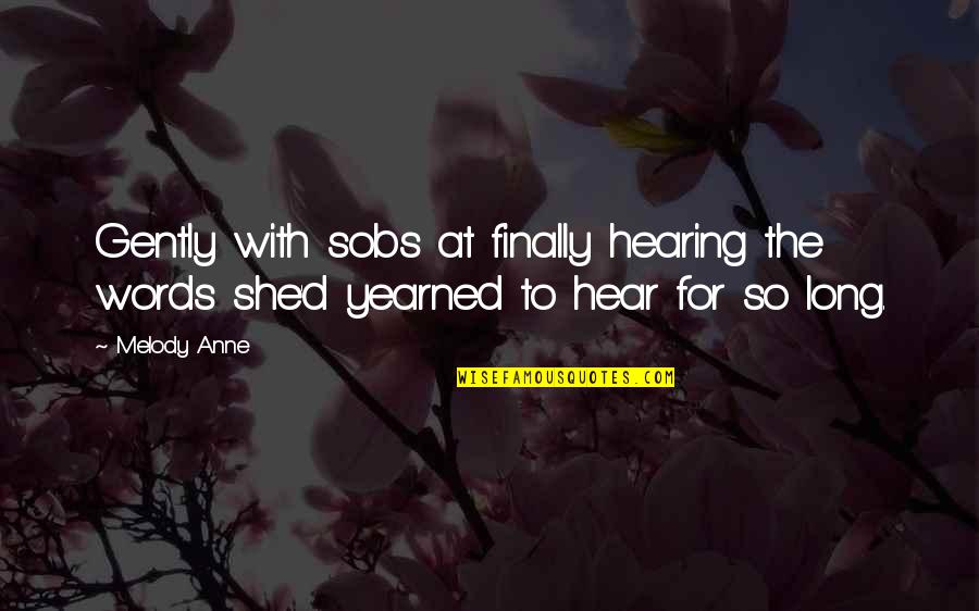 Yearned Quotes By Melody Anne: Gently with sobs at finally hearing the words