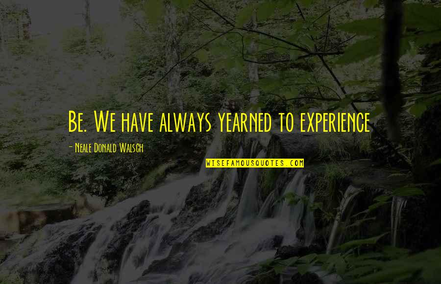 Yearned Quotes By Neale Donald Walsch: Be. We have always yearned to experience