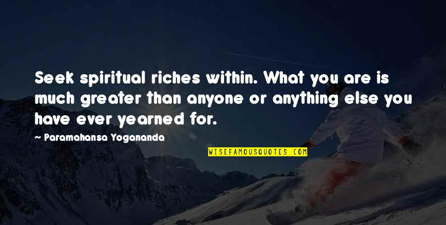 Yearned Quotes By Paramahansa Yogananda: Seek spiritual riches within. What you are is