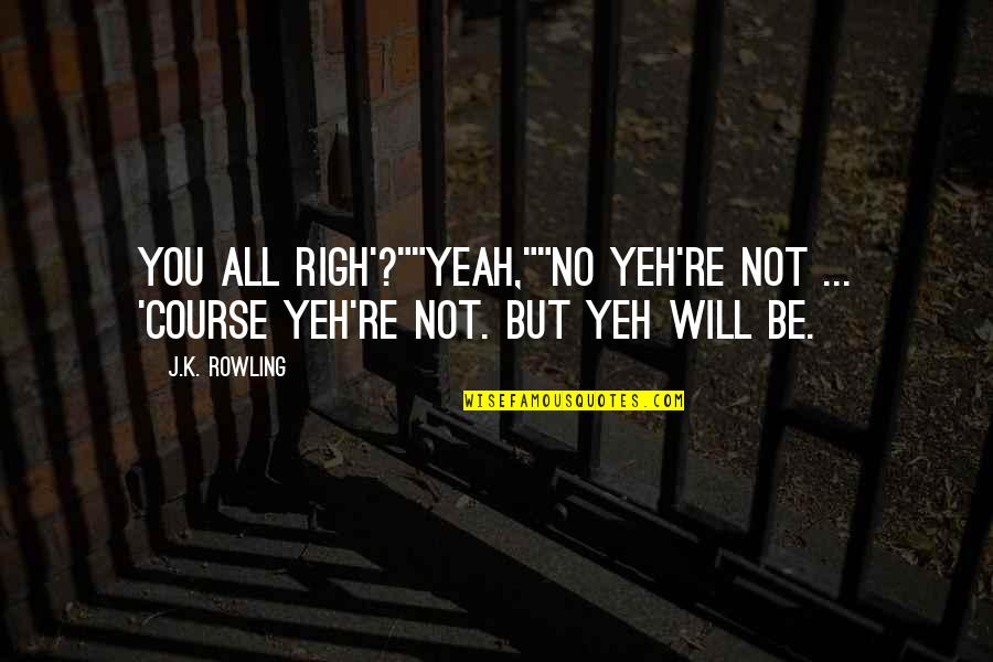 "Yeh'll Quotes By J.K. Rowling: You all righ'?""""Yeah,""""No yeh're not ... 'Course yeh're"
