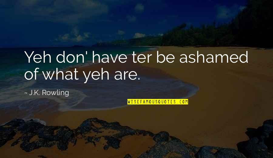 Yeh'll Quotes By J.K. Rowling: Yeh don' have ter be ashamed of what