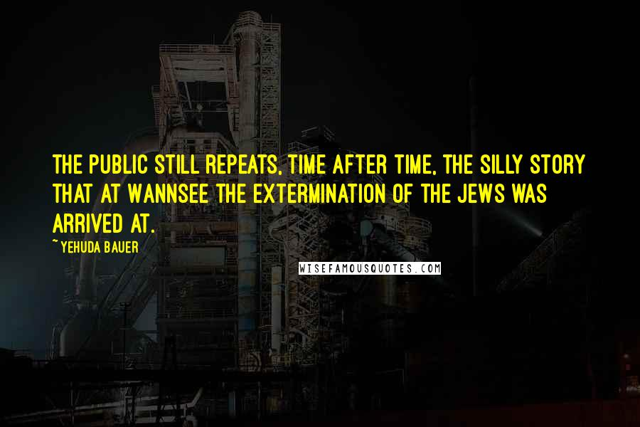 Yehuda Bauer quotes: The public still repeats, time after time, the silly story that at Wannsee the extermination of the Jews was arrived at.