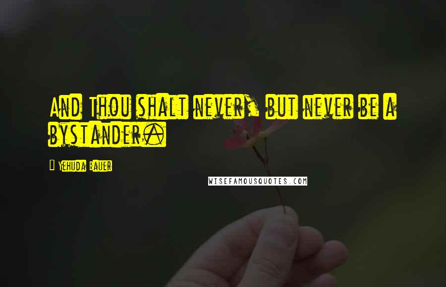 Yehuda Bauer quotes: And Thou shalt never, but never be a bystander.