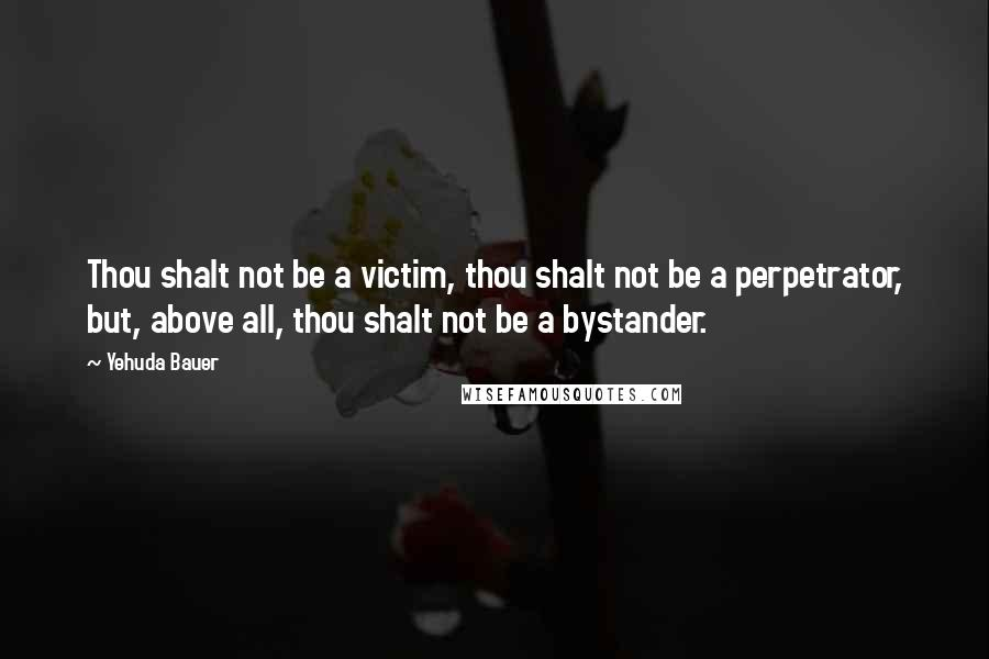 Yehuda Bauer quotes: Thou shalt not be a victim, thou shalt not be a perpetrator, but, above all, thou shalt not be a bystander.