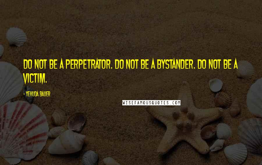 Yehuda Bauer quotes: Do not be a perpetrator. Do not be a bystander. Do not be a victim.
