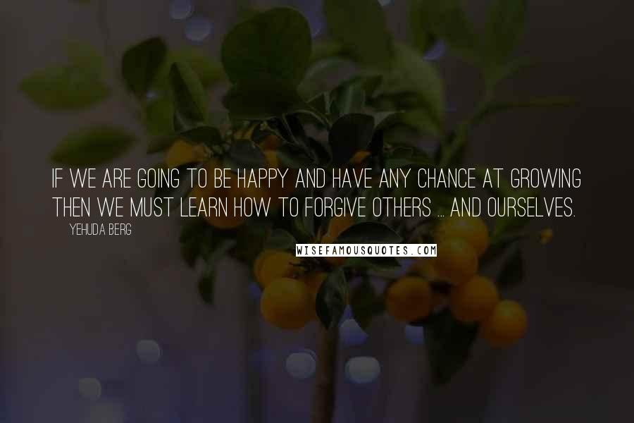 Yehuda Berg quotes: If we are going to be happy and have any chance at growing then we must learn how to forgive others ... and ourselves.