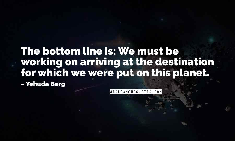Yehuda Berg quotes: The bottom line is: We must be working on arriving at the destination for which we were put on this planet.