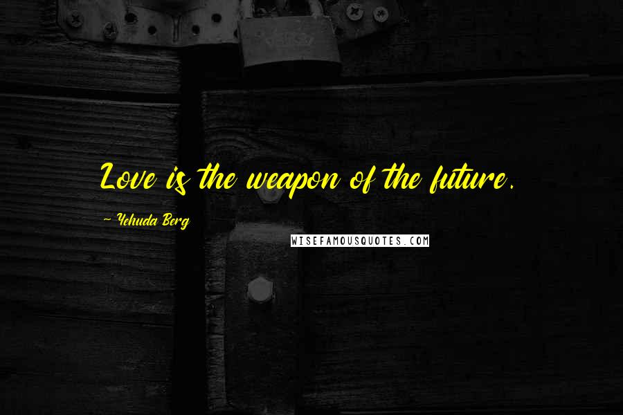 Yehuda Berg quotes: Love is the weapon of the future.