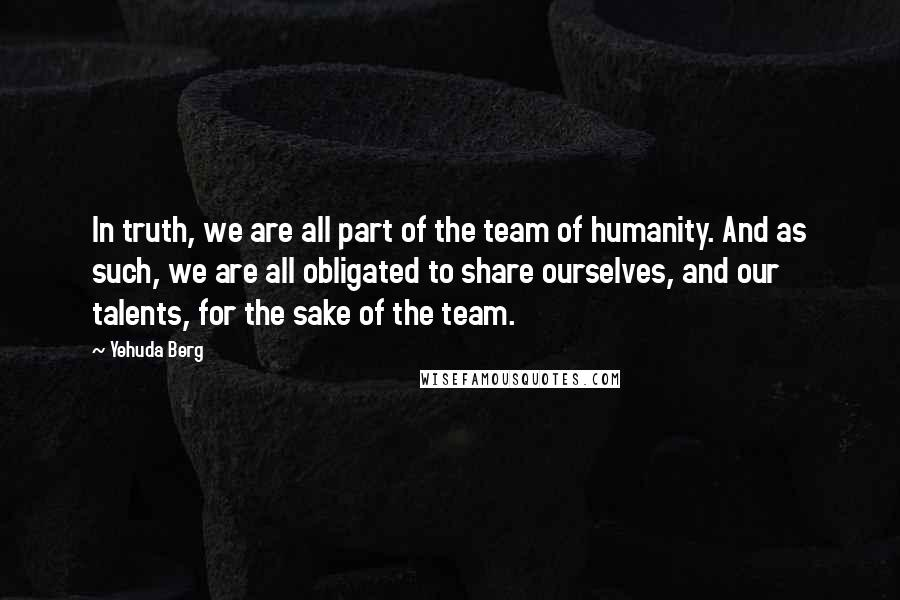 Yehuda Berg quotes: In truth, we are all part of the team of humanity. And as such, we are all obligated to share ourselves, and our talents, for the sake of the team.