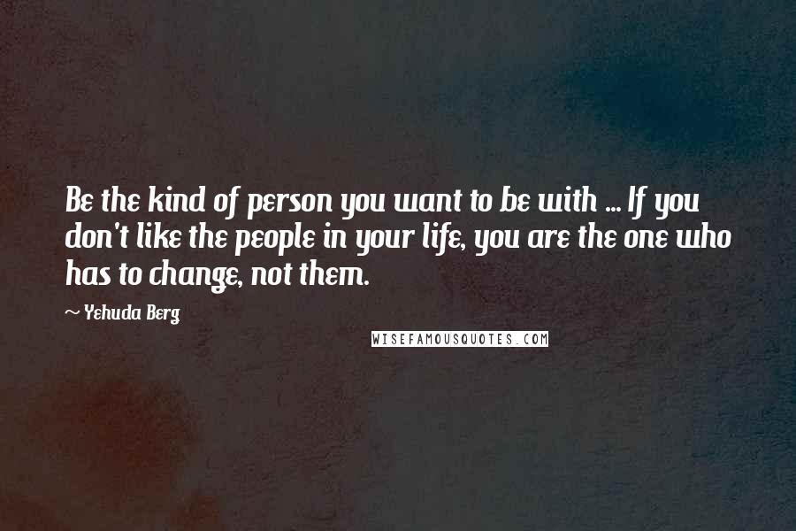 Yehuda Berg quotes: Be the kind of person you want to be with ... If you don't like the people in your life, you are the one who has to change, not them.