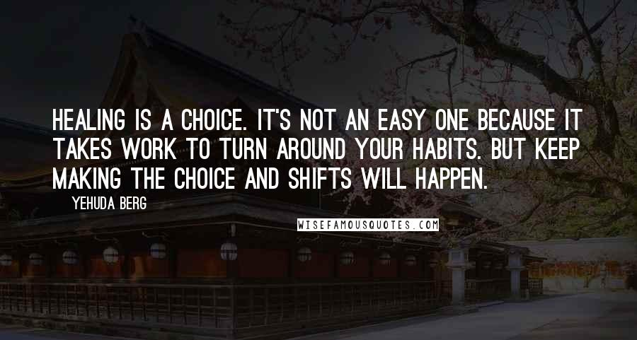 Yehuda Berg quotes: Healing is a choice. It's not an easy one because it takes work to turn around your habits. But keep making the choice and shifts will happen.
