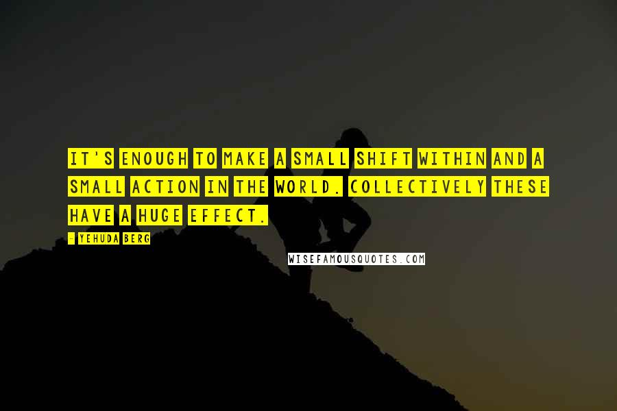 Yehuda Berg quotes: It's enough to make a small shift within and a small action in the world. Collectively these have a huge effect.
