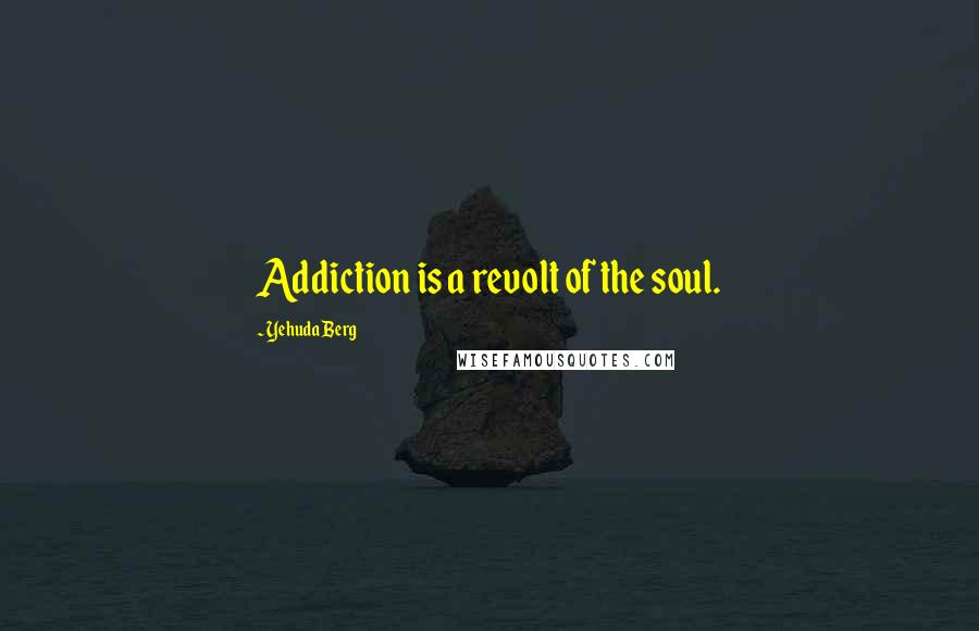 Yehuda Berg quotes: Addiction is a revolt of the soul.