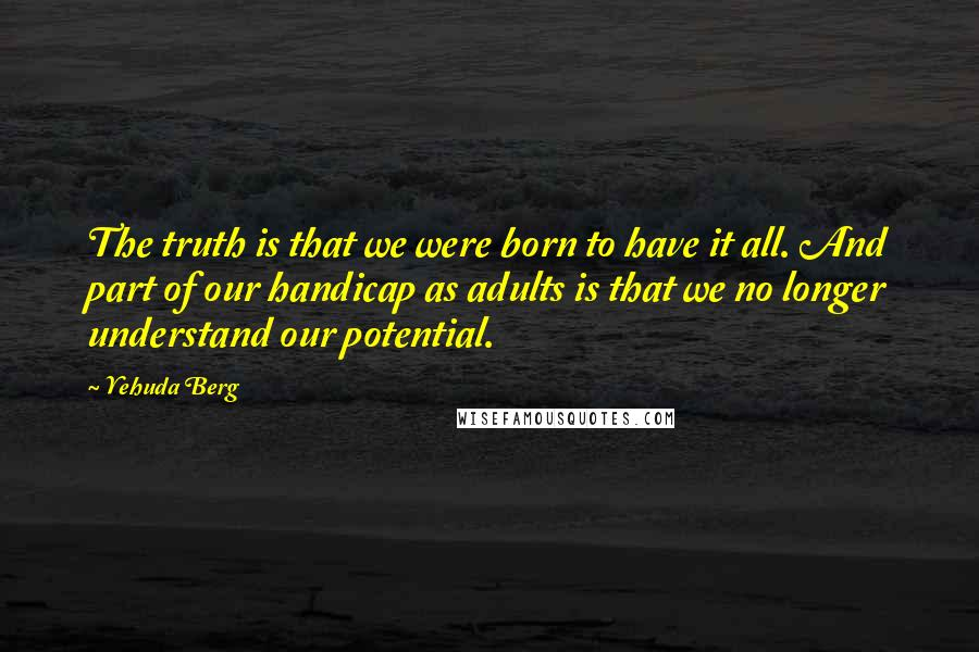 Yehuda Berg quotes: The truth is that we were born to have it all. And part of our handicap as adults is that we no longer understand our potential.