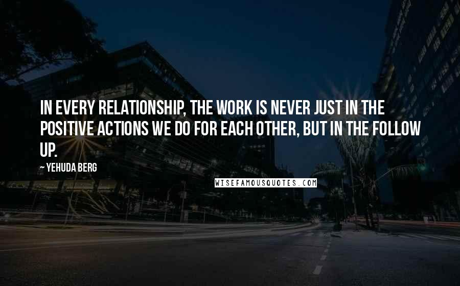 Yehuda Berg quotes: In every relationship, the work is never just in the positive actions we do for each other, but in the follow up.
