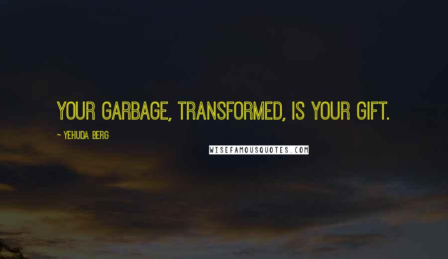 Yehuda Berg quotes: Your garbage, transformed, is your gift.