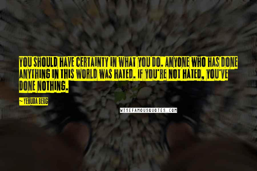 Yehuda Berg quotes: You should have certainty in what you do. Anyone who has done anything in this world was hated. If you're not hated, you've done nothing.
