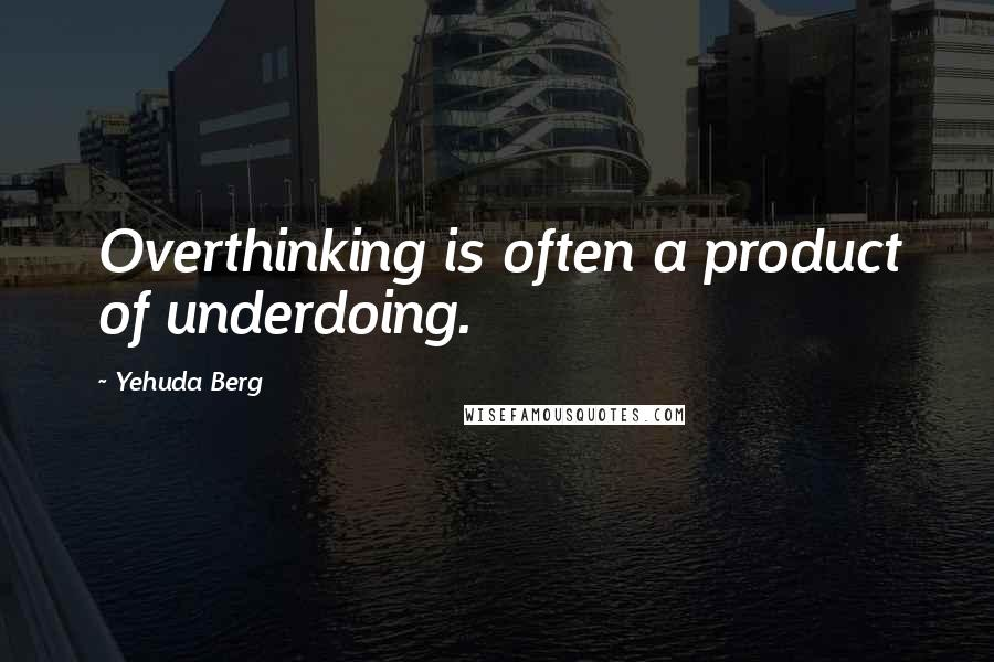 Yehuda Berg quotes: Overthinking is often a product of underdoing.