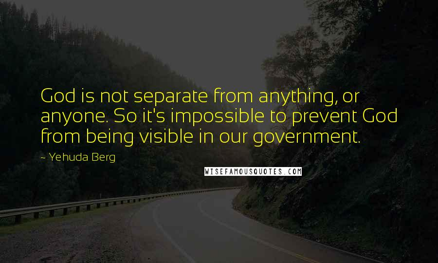 Yehuda Berg quotes: God is not separate from anything, or anyone. So it's impossible to prevent God from being visible in our government.