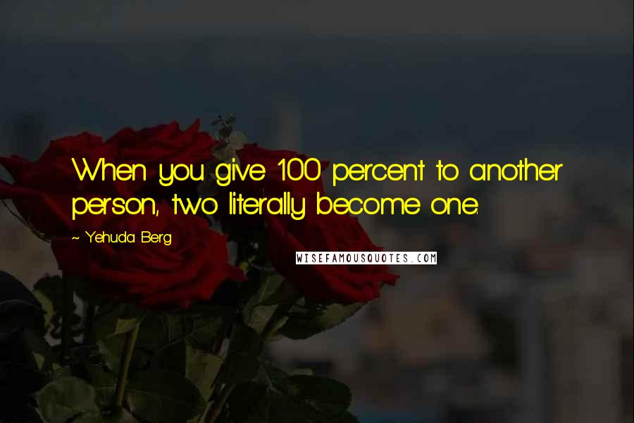 Yehuda Berg quotes: When you give 100 percent to another person, two literally become one.