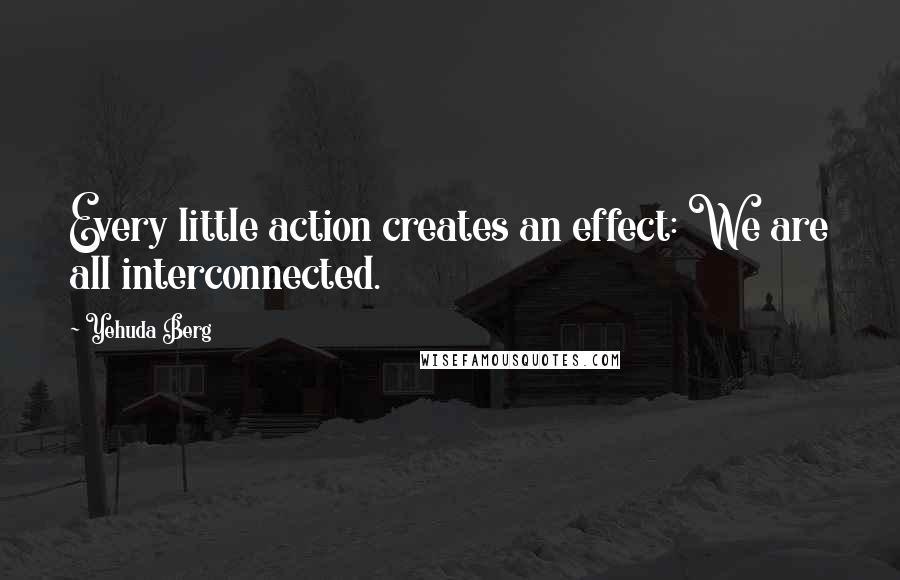 Yehuda Berg quotes: Every little action creates an effect: We are all interconnected.