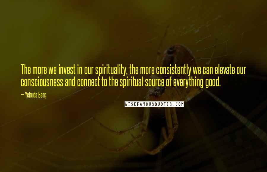 Yehuda Berg quotes: The more we invest in our spirituality, the more consistently we can elevate our consciousness and connect to the spiritual source of everything good.